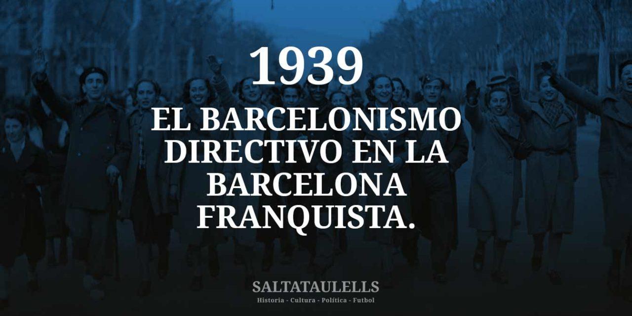 1939. EL BARCELONISMO DIRECTIVO QUE NO CRUZÓ LA FRONTERA Y SE HIZÓ FRANQUISTA.