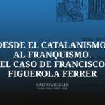 DESDE EL CATALANISMO AL FRANQUISMO. EL CASO DE FRANCISCO FIGUEROLA FERRER