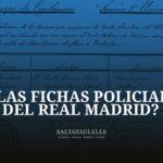 ¿Y LAS FICHAS POLICIALES DEL REAL MADRID?