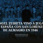 """CUANDO ÁNGEL ZUBIETA VINO A JUGAR A ESPAÑA CON SAN LORENZO DE ALMAGRO EN 1946. UN DESCANSO DEL MUNDO """" SALTATAULELLS""""."""